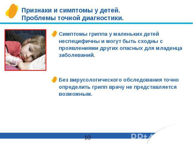 Признаки и симптомы у детей. Проблемы точной диагностики. Симптомы гриппа у маленьких детей неспецифичны и могут быть сходны с проявлениями других опасных для младенца заболеваний. Без вирусологического обследования точно определить грипп врачу не п…
