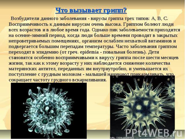 Что вызывает грипп? Возбудители данного заболевания - вирусы гриппа трех типов: А, В, С. Восприимчивость к данным вирусам очень высока. Гриппом болеют люди всех возрастов и в любое время года. Однако пик заболеваемости приходится на осенне-зимний пе…