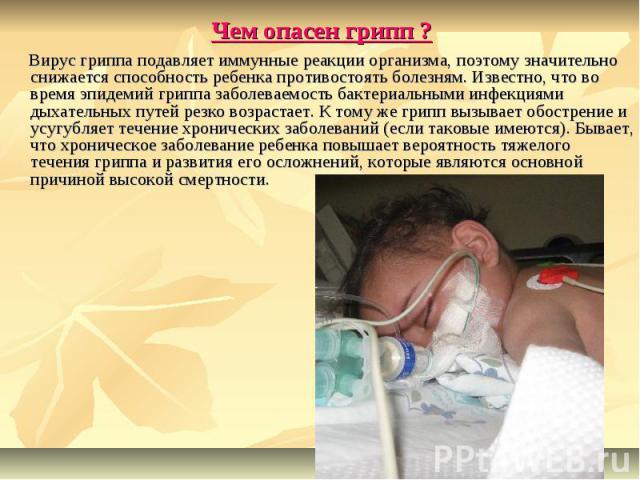 Чем опасен грипп ? Вирус гриппа подавляет иммунные реакции организма, поэтому значительно снижается способность ребенка противостоять болезням. Известно, что во время эпидемий гриппа заболеваемость бактериальными инфекциями дыхательных путей резко в…