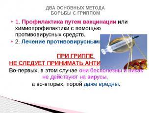 ДВА ОСНОВНЫХ МЕТОДА БОРЬБЫ С ГРИППОМ 1. Профилактика путем вакцинации или химиоп