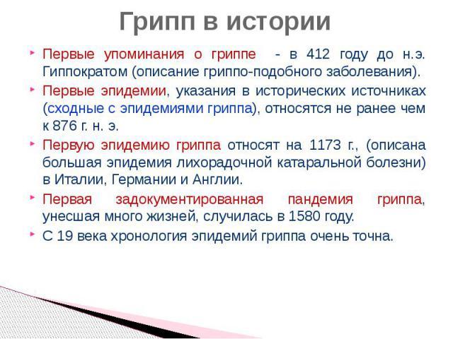 Грипп в истории Первые упоминания о гриппе - в 412 году до н.э. Гиппократом (описание гриппо-подобного заболевания). Первые эпидемии, указания в исторических источниках (сходные с эпидемиями гриппа), относятся не ранее чем к 876 г. н. э. Первую эпид…