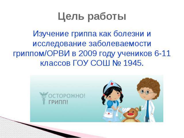 Цель работы Изучение гриппа как болезни и исследование заболеваемости гриппом/ОРВИ в 2009 году учеников 6-11 классов ГОУ СОШ № 1945.