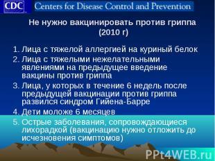 Не нужно вакцинировать против гриппа (2010 г) Лица с тяжелой аллергией на курины