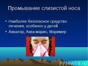 Промывание слизистой носа Наиболее безопасное средство лечения, особенно у детей