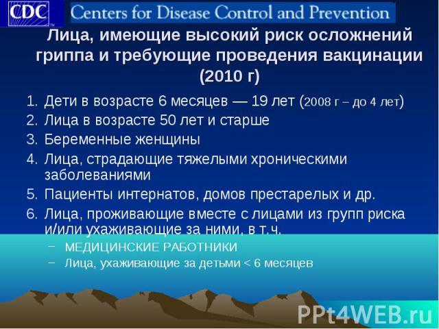 Лица, имеющие высокий риск осложнений гриппа и требующие проведения вакцинации (2010 г) Дети в возрасте 6 месяцев — 19 лет (2008 г – до 4 лет) Лица в возрасте 50 лет и старше Беременные женщины Лица, страдающие тяжелыми хроническими заболеваниями Па…