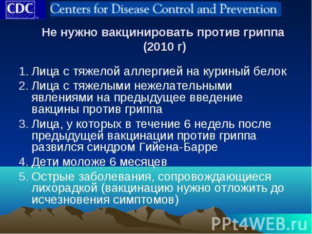 Не нужно вакцинировать против гриппа (2010 г) Лица с тяжелой аллергией на куриный белок Лица с тяжелыми нежелательными явлениями на предыдущее введение вакцины против гриппа Лица, у которых в течение 6 недель после предыдущей вакцинации против грипп…
