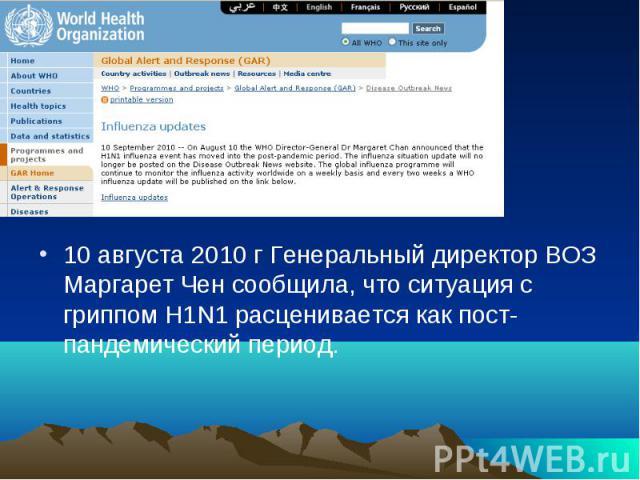 10 августа 2010 г Генеральный директор ВОЗ Маргарет Чен сообщила, что ситуация с гриппом H1N1 расценивается как пост-пандемический период.