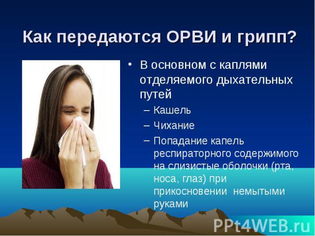 Как передаются ОРВИ и грипп? В основном с каплями отделяемого дыхательных путей Кашель Чихание Попадание капель респираторного содержимого на слизистые оболочки (рта, носа, глаз) при прикосновении немытыми руками
