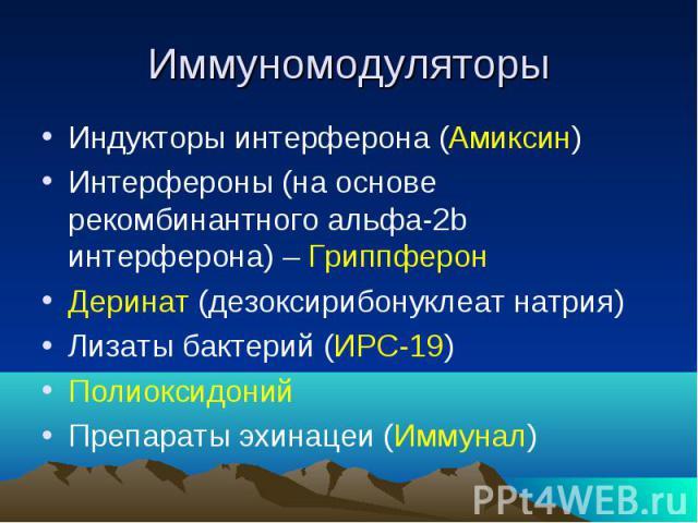 Иммуномодуляторы Индукторы интерферона (Амиксин) Интерфероны (на основе рекомбинантного альфа-2b интерферона) – Гриппферон Деринат (дезоксирибонуклеат натрия) Лизаты бактерий (ИРС-19) Полиоксидоний Препараты эхинацеи (Иммунал)