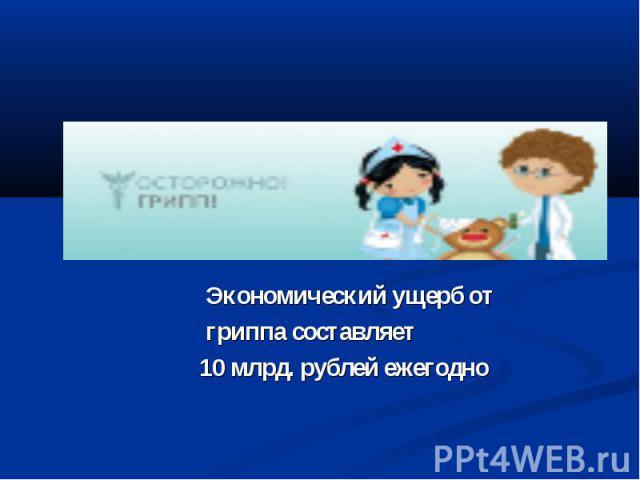 Экономический ущерб от Экономический ущерб от гриппа составляет 10 млрд. рублей ежегодно