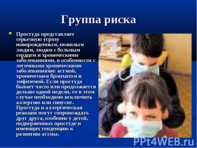 Группа риска Простуда представляет серьезную угрозу новорожденным, пожилым людям, людям с больным сердцем и хроническими заболеваниями, в особенности с легочными хроническими заболеваниями: астмой, хроническим бронхитом и эмфиземой. Если простуда бы…
