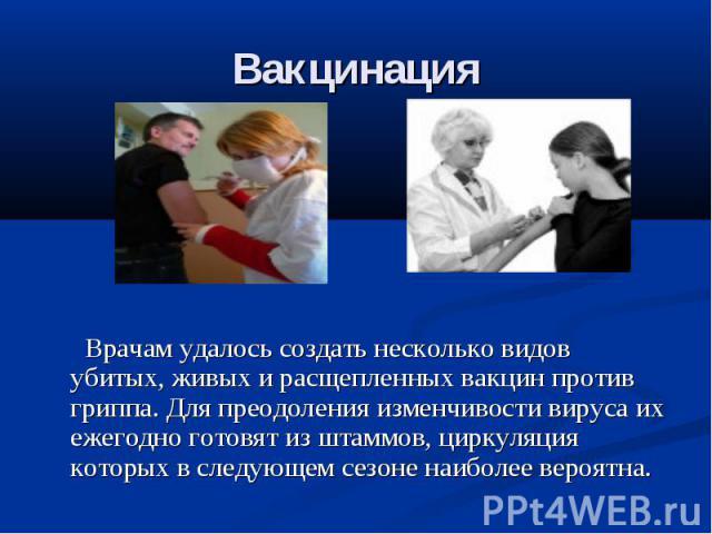 Вакцинация Врачам удалось создать несколько видов убитых, живых и расщепленных вакцин против гриппа. Для преодоления изменчивости вируса их ежегодно готовят из штаммов, циркуляция которых в следующем сезоне наиболее вероятна.