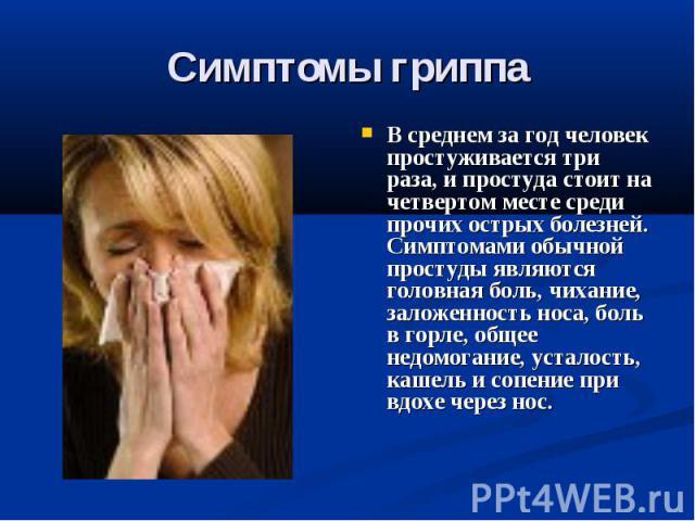 Симптомы гриппа В среднем за год человек простуживается три раза, и простуда стоит на четвертом месте среди прочих острых болезней. Симптомами обычной простуды являются головная боль, чихание, заложенность носа, боль в горле, общее недомогание, уста…