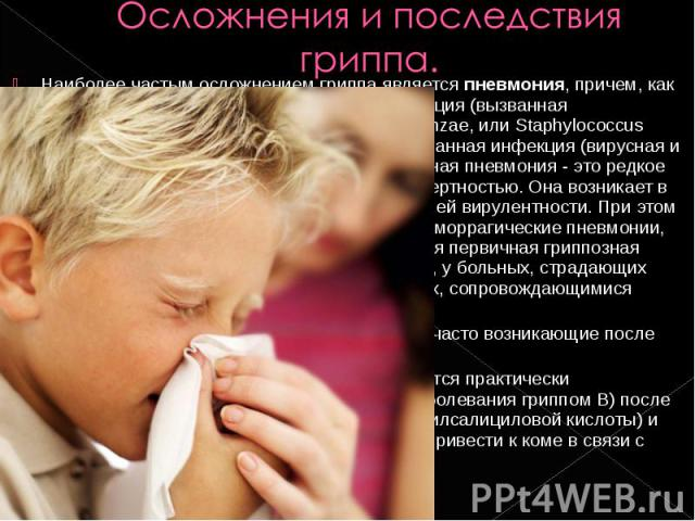 Наиболее частым осложнением гриппа является пневмония, причем, как правило, это вторичная бактериальная инфекция (вызванная Streptococcus pneumoniae, Haemophilus influenzae, или Staphylococcus aureus). Более редко встречается комбинированная инфекци…