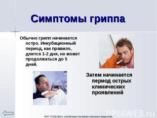 Обычно грипп начинается остро. Инкубационный период, как правило, длится 1-2 дня