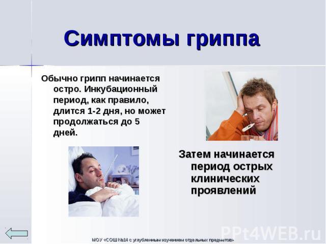 Обычно грипп начинается остро. Инкубационный период, как правило, длится 1-2 дня, но может продолжаться до 5 дней. Обычно грипп начинается остро. Инкубационный период, как правило, длится 1-2 дня, но может продолжаться до 5 дней.