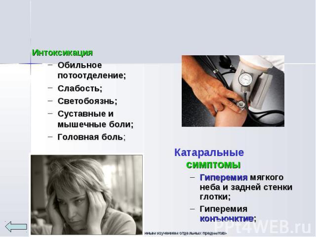 Интоксикация Интоксикация Обильное потоотделение; Слабость; Светобоязнь; Суставные и мышечные боли; Головная боль;