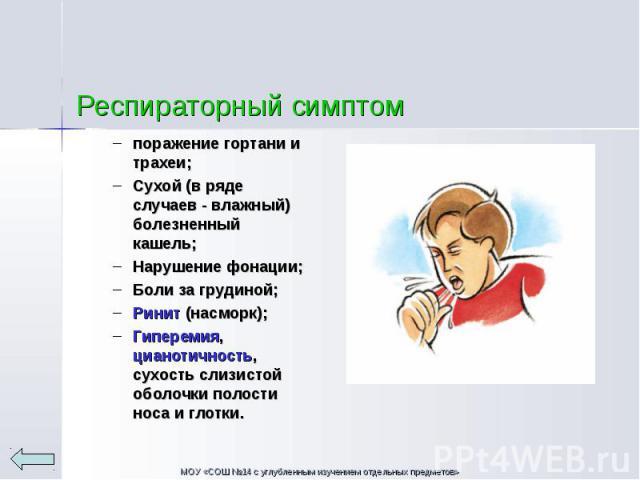 поражение гортани и трахеи; Сухой (в ряде случаев - влажный) болезненный кашель; Нарушение фонации; Боли за грудиной; Ринит (насморк); Гиперемия, цианотичность, сухость слизистой оболочки полости носа и глотки.