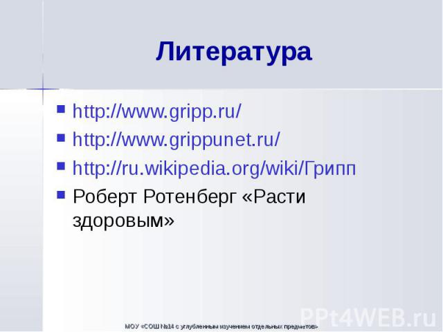 http://www.gripp.ru/ http://www.gripp.ru/ http://www.grippunet.ru/ http://ru.wikipedia.org/wiki/Грипп Роберт Ротенберг «Расти здоровым»