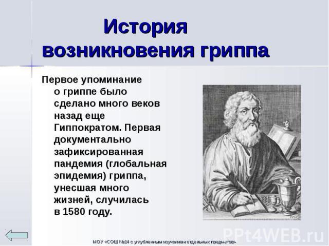 Первое упоминание огриппе было сделано много веков назад еще Гиппократом. Первая документально зафиксированная пандемия (глобальная эпидемия) гриппа, унесшая много жизней, случилась в1580году. Первое упоминание огриппе было с…