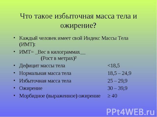 Каждый человек имеет свой Индекс Массы Тела (ИМТ): Каждый человек имеет свой Индекс Массы Тела (ИМТ): ИМТ= _Вес в килограммах__ (Рост в метрах)² Дефицит массы тела <18,5 Нормальная масса тела 18,5 – 24,9 Избыточная масса тела 25 – 29,…
