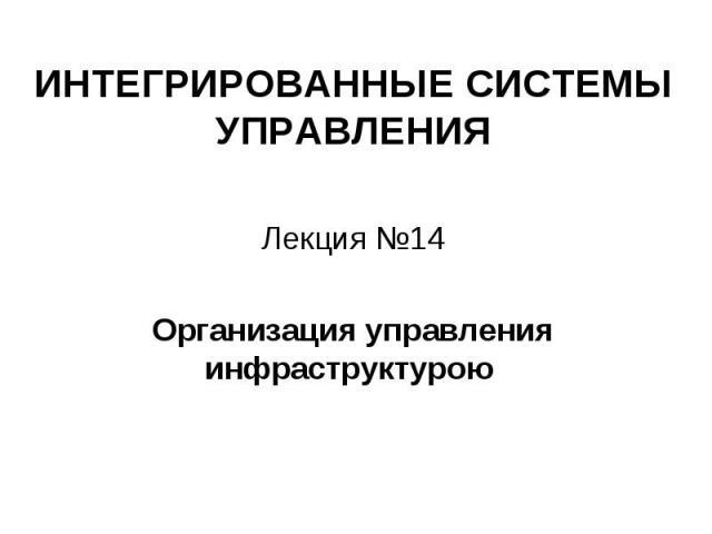 ИНТЕГРИРОВАННЫЕ СИСТЕМЫ УПРАВЛЕНИЯ Лекция №14 Организация управления инфраструктурою