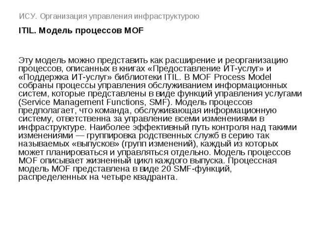ИСУ. Организация управления инфраструктурою ITIL. Модель процессов MOF Эту модель можно представить как расширение и реорганизацию процессов, описанных в книгах «Предоставление ИТ-услуг» и «Поддержка ИТ-услуг» библиотеки ITIL. В MOF Process Model со…