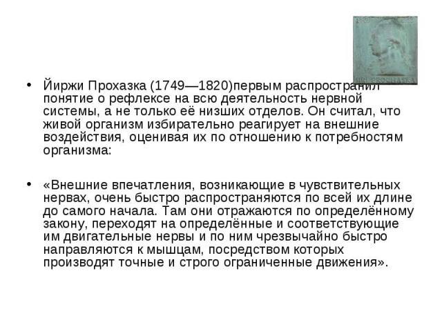 Йиржи Прохазка (1749—1820)первым распространил понятие о рефлексе на всю деятельность нервной системы, а не только её низших отделов. Он считал, что живой организм избирательно реагирует на внешние воздействия, оценивая их по отношению к потребностя…