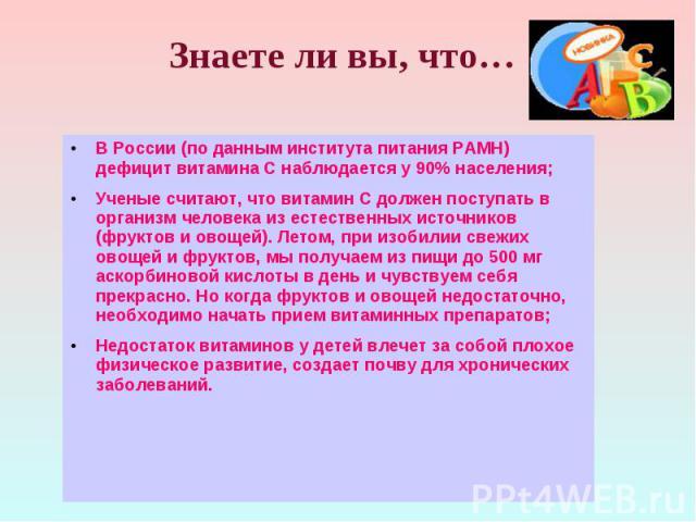 В России (по данным института питания РАМН) дефицит витамина С наблюдается у 90% населения; В России (по данным института питания РАМН) дефицит витамина С наблюдается у 90% населения; Ученые считают, что витамин С должен поступать в организм человек…