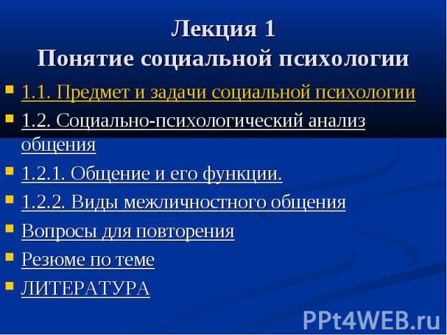 Лекция 1 Понятие социальной психологии 1.1. Предмет и задачи социальной психологии 1.2. Социально-психологический анализ общения 1.2.1. Общение и его функции. 1.2.2. Виды межличностного общения Вопросы для повторения Резюме по теме ЛИТЕРАТУРА