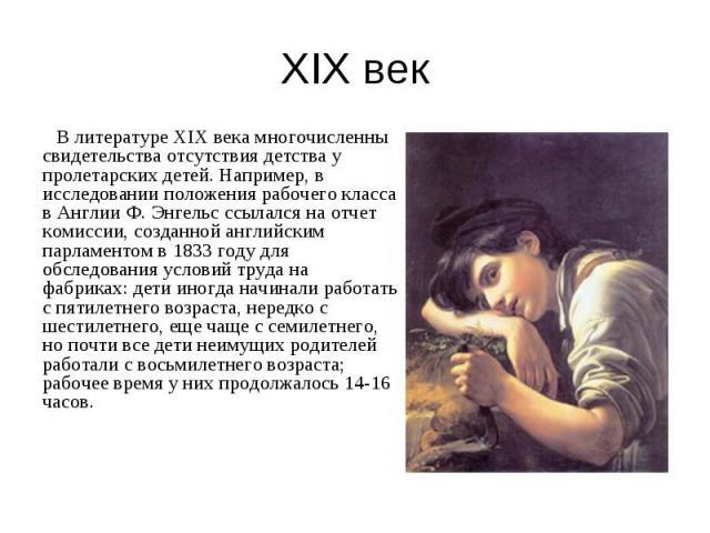 В литературе XIX века многочисленны свидетельства отсутствия детства у пролетарских детей. Например, в исследовании положения рабочего класса в Англии Ф. Энгельс ссылался на отчет комиссии, созданной английским парламентом в 1833 году для обследован…