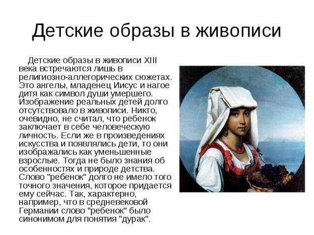 Детские образы в живописи XIII века встречаются лишь в религиозно-аллегорических сюжетах. Это ангелы, младенец Иисус и нагое дитя как символ души умершего. Изображение реальных детей долго отсутствовало в живописи. Никто, очевидно, не считал, что ре…