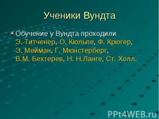 Обучение у Вундта проходили Э.Титченер, О.Кюльпе, Ф.Крюгер, Э.