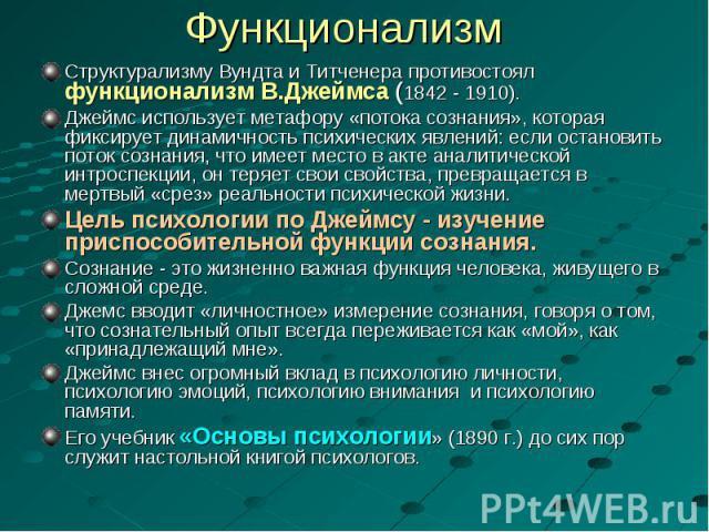 Структурализму Вундта и Титченера противостоял функционализм В.Джеймса (1842 - 1910). Структурализму Вундта и Титченера противостоял функционализм В.Джеймса (1842 - 1910). Джеймс использует метафору «потока сознания», которая фиксирует динамичность …