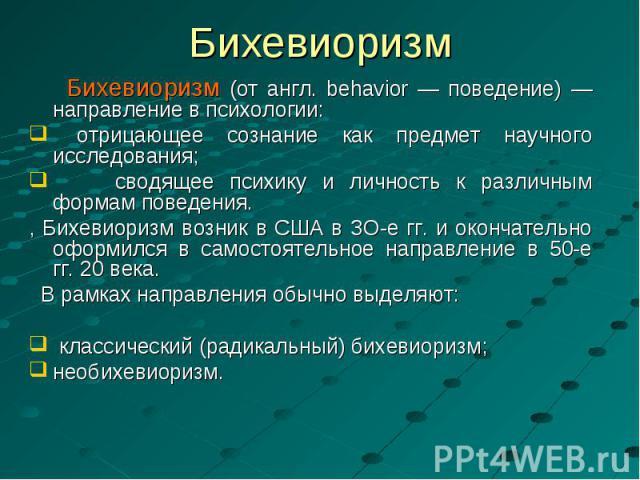 Бихевиоризм (от англ. behavior — поведение) — направление в психологии: Бихевиоризм (от англ. behavior — поведение) — направление в психологии: отрицающее сознание как предмет научного исследования; сводящее психику и личность к различным формам пов…