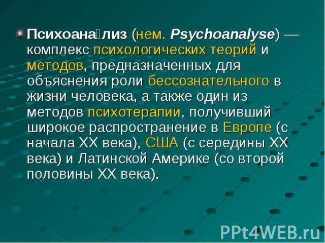 Психоана лиз (нем.Psychoanalyse)— комплекс психологических теорий и методов, предназначенных для объяснения роли бессознательного в жизни человека, а также один из методов психотерапии, получивший широкое распространение в Европе (с нача…