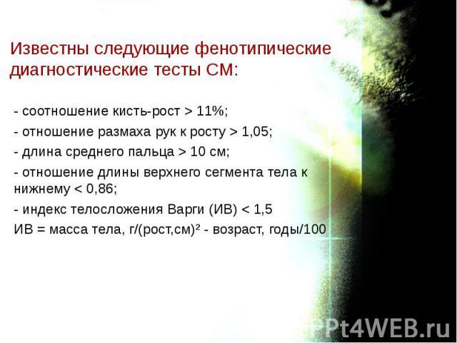 - соотношение кисть-рост > 11%; - соотношение кисть-рост > 11%; - отношение размаха рук к росту > 1,05; - длина среднего пальца > 10 см; - отношение длины верхнего сегмента тела к нижнему < 0,86; - индекс телосложения Варги (ИВ) < …