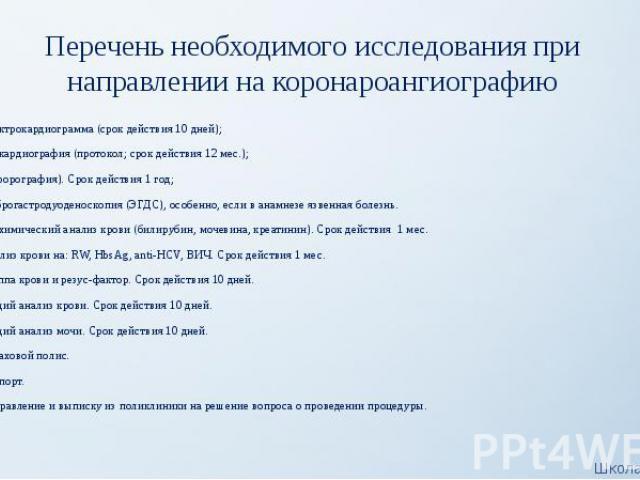 Перечень необходимого исследования при направлении на коронароангиографию Электрокардиограмма(срок действия 10 дней); Эхокардиография(протокол; срок действия 12 мес.); Флюорография). Срок действия 1 год; Фиброгастродуоденоскопия (ЭГДС), …