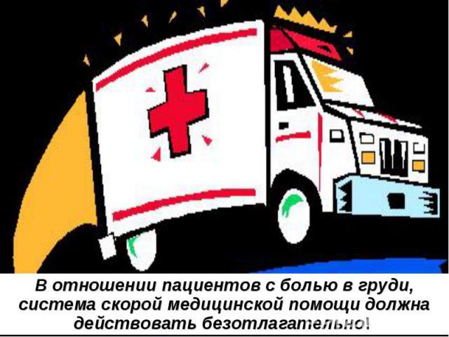 В отношении пациентов с болью в груди, система скорой медицинской помощи должна действовать безотлагательно!