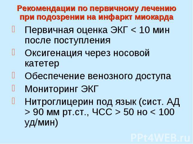 Рекомендации по первичному лечению при подозрении на инфаркт миокарда Первичная оценка ЭКГ < 10 мин после поступления Оксигенация через носовой катетер Обеспечение венозного доступа Мониторинг ЭКГ Нитроглицерин под язык (сист. АД > 90 мм рт.ст…