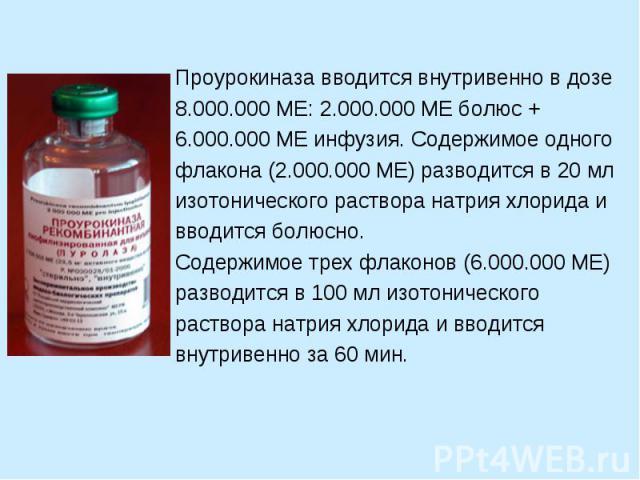 Проурокиназа вводится внутривенно в дозе 8.000.000 МЕ: 2.000.000 МЕ болюс + 6.000.000 МЕ инфузия. Содержимое одного флакона (2.000.000 МЕ) разводится в 20 мл изотонического раствора натрия хлорида и вводится болюсно. Содержимое трех флаконов (6.000.…