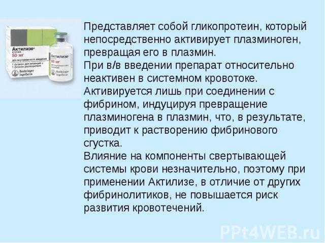 Представляет собой гликопротеин, который непосредственно активирует плазминоген, превращая его в плазмин. При в/в введении препарат относительно неактивен в системном кровотоке. Активируется лишь при соединении с фибрином, индуцируя превращение плаз…