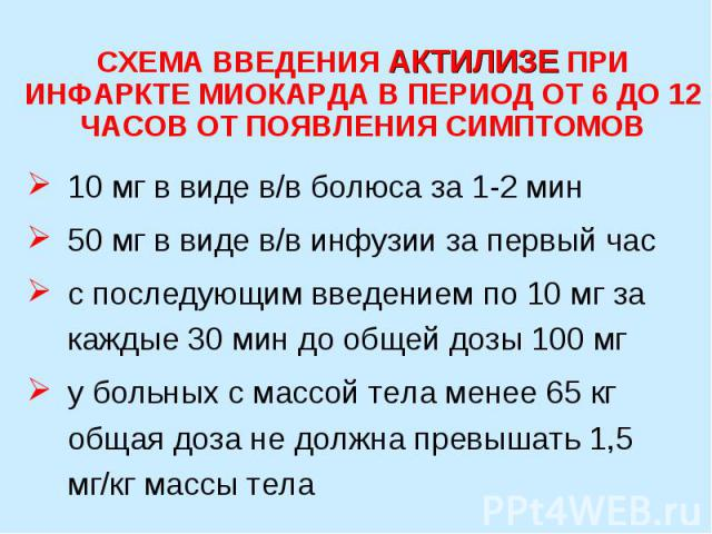 СХЕМА ВВЕДЕНИЯ АКТИЛИЗЕ ПРИ ИНФАРКТЕ МИОКАРДА В ПЕРИОД ОТ 6 ДО 12 ЧАСОВ ОТ ПОЯВЛЕНИЯ СИМПТОМОВ 10 мг в виде в/в болюса за 1-2 мин 50 мг в виде в/в инфузии за первый час с последующим введением по 10 мг за каждые 30 мин до общей дозы 100 мг у больных…