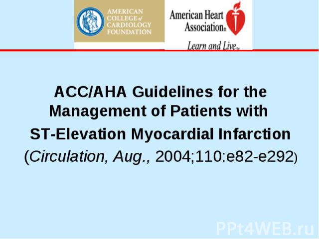 ACC/AHA Guidelines for the Management of Patients with ST-Elevation Myocardial Infarction (Circulation, Aug., 2004;110:e82-e292)