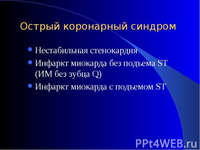Нестабильная стенокардия Нестабильная стенокардия Инфаркт миокарда без подъема ST (ИМ без зубца Q) Инфаркт миокарда с подъемом ST
