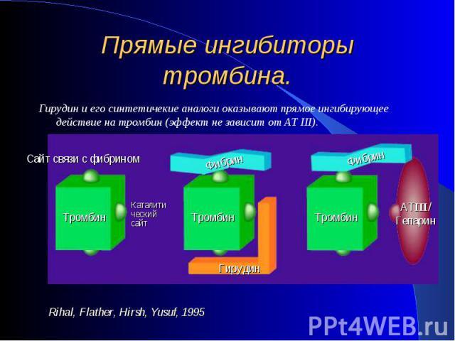 Гирудин и его синтетичекие аналоги оказывают прямое ингибирующее действие на тромбин (эффект не зависит от АТ III). Гирудин и его синтетичекие аналоги оказывают прямое ингибирующее действие на тромбин (эффект не зависит от АТ III).