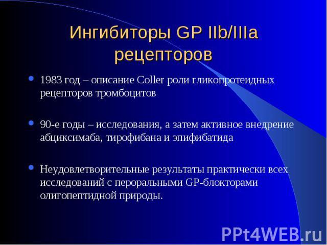 1983 год – описание Coller роли гликопротеидных рецепторов тромбоцитов 1983 год – описание Coller роли гликопротеидных рецепторов тромбоцитов 90-е годы – исследования, а затем активное внедрение абциксимаба, тирофибана и эпифибатида Неудовлетворител…