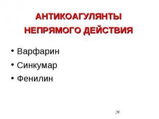 АНТИКОАГУЛЯНТЫ НЕПРЯМОГО ДЕЙСТВИЯ Варфарин Синкумар Фенилин