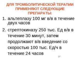 ДЛЯ ТРОМБОЛИТИЧЕСКОЙ ТЕРАПИИ ПРИМЕНЯЮТ СЛЕДУЮЩИЕ ПРЕПАРАТЫ: альтеплазу 100 мг в/