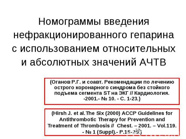 Номограммы введения нефракционированного гепарина с использованием относительных и абсолютных значений АЧТВ (Hirsh J. et al.The Six (2000) ACCP Guidelines for Antithrombotic Therapy for Prevention and Treatment of Thrombosis // Chest. – 2001. – Vol.…